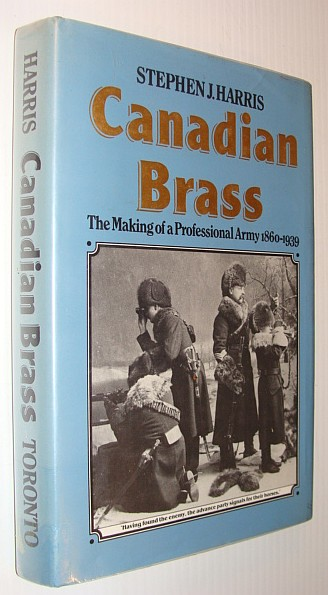 Canadian Brass: The Making of a Professional Army, 1860-1939, Harris, Stephen J.