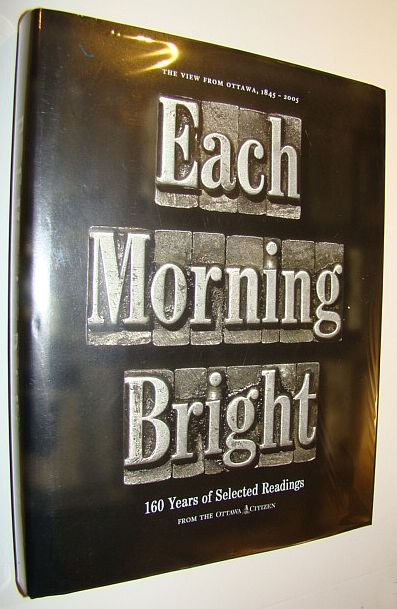EACH MORNING BRIGHT. 160 Years of Selected Reading from the Ottawa Citizen 1845-2005