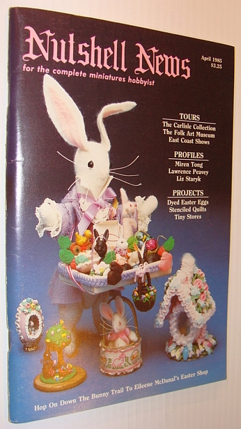 Nutshell News Magazine - For the Complete Miniature Hobbyist, April 1985 - Eileene McDanal's Easter Shop, Multiple Contributors