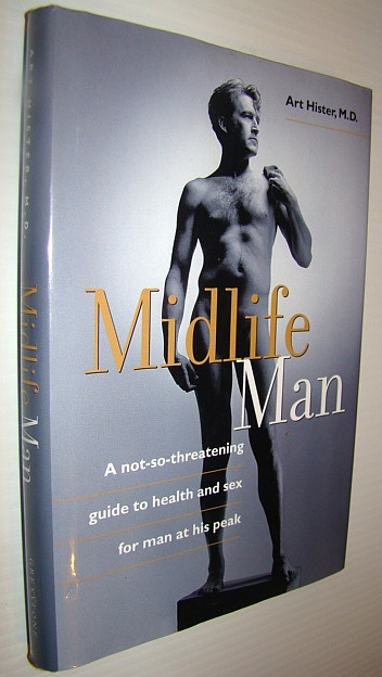 Midlife Man: A Not-So-Threatening Guide To Health And Sex For Man At His Peak, Hister, Art