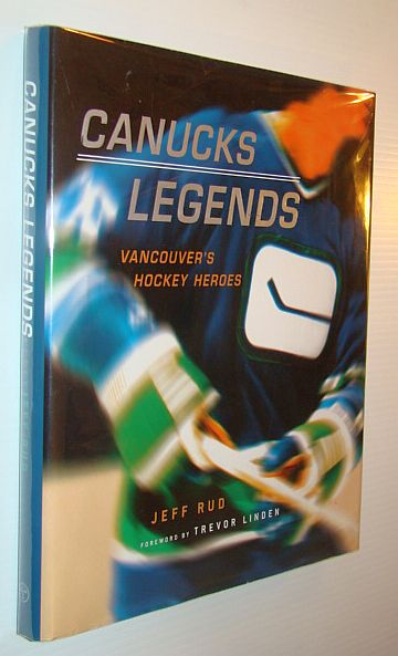 RUD, JEFF; LINDEN, TREVOR (FOREWORD); MCDONALD, ARCHIE; GALLAGHER, TONY; MACINTYRE, IAIN; WOODLEY, KEVIN - Canucks Legends: Vancouver's Hockey Heroes