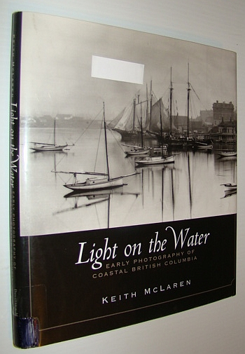 MCLAREN, KEITH - Light on the Water - Early Photography of Coastal British Columbi