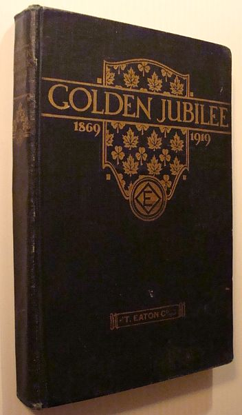 """Golden Jubilee 1869-1919: A Book to Commemorate the Fiftieth (50th) Anniversary of """"T. Eaton Co. Limited"""", """"The Scribe"""""""