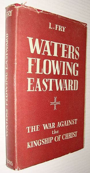 Waters Flowing Eastward: The War Against the Kingship of Christ, Fry, L.