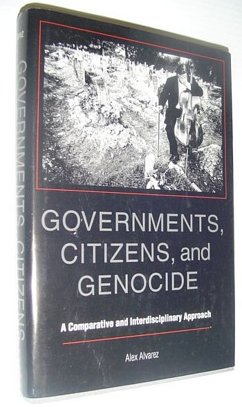 Governments, Citizens, and Genocide: A Comparative and Interdisciplinary Approach, Alvarez, Alex