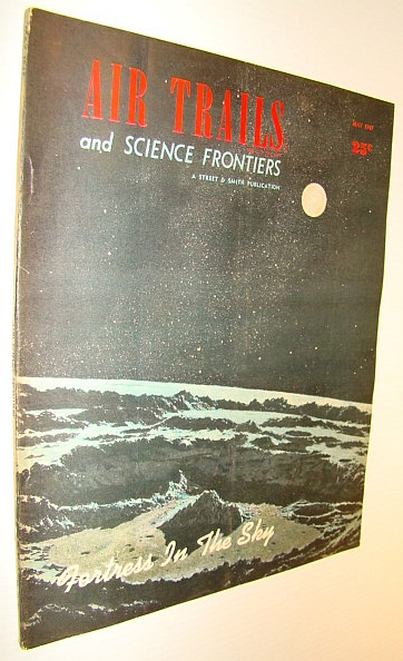 Air Trails and Science Frontiers Magazine, May 1947 - Fortress in the Sky - Establishing a Moon Base, Northrop, Capt. B.A.; Douglas, Donald W.; Pope, Alan; Naughton, D.I.; Stanton, Jerome; Wherry, Joseph H.; Earle, George; Boone, Andrew R.; Rolfe, Douglas; Storck, Maj. Walter; et al
