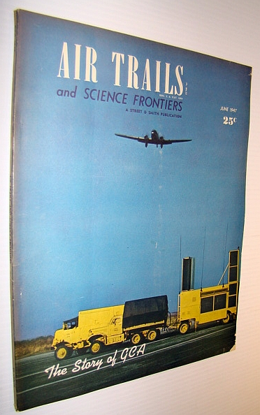Air Trails and Science Frontiers Magazine, June 1947 - The Story of GCA (Ground Controlled Approach), Porterfield, Chester F.; Heineman, E.H.; Willey, G.T.; Peck, James L.H.; Rudy, John Forney; Rolfe, Douglas; McIlrath, Paul; Stark, Jack; La Torre, Michel J.; Moon, Carroll; McCollough, Claude; Horn, James H.; Newberger, Don; Thomas, H.A.