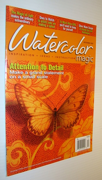Watercolor Magic Magazine, December 2007 - Attention to Detail, Canterbury; Jessica; Sambuchino, Chuck; Strickley, Sarah A.; Taute, Michelle; Secor, Deborah