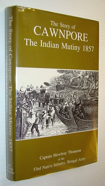 Image for The Story of Cawnpore: The Indian Mutiny 1857 of the 53rd Native Infantry, Bengal Army