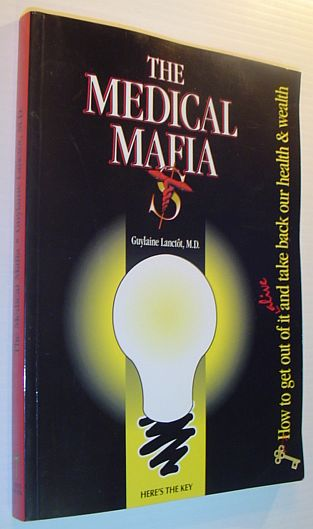The Medical Mafia: How to Get Out of it Alive and Take Back Our Health and Wealth, Lanctot, Guylaine