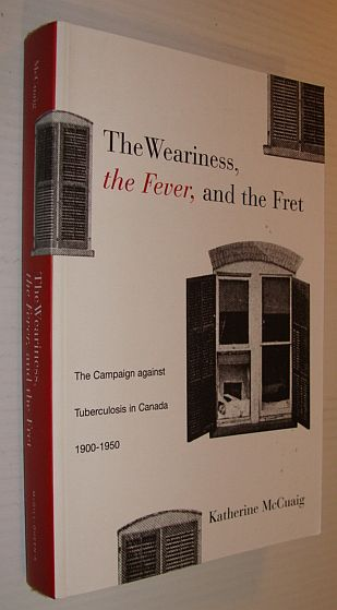 Image for The Weariness, the Fever, and the Fret: The Campaign against Tuberculosis in Canada, 1900-1950 (McGill-Queen?s/Associated ... the History of Medicine, Health, and Society)