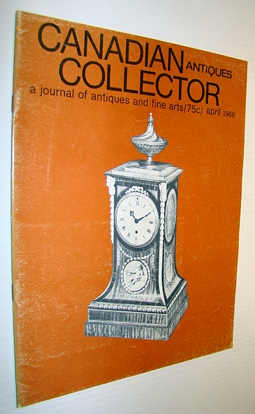 Canadian Antiques Collector - a Journal of Antiques and Fine Arts: April 1968, Adams, Marian: Editor
