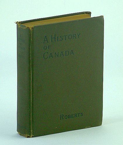 A History of Canada - For High Schools and Academies: Morang's Modern Text-Books, Roberts, Charles G.D.