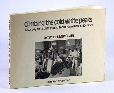 MACCUAIG, STUART - Climbing the Cold White Peaks: A Survey of Artists in and from Hamilton, 1910-1950