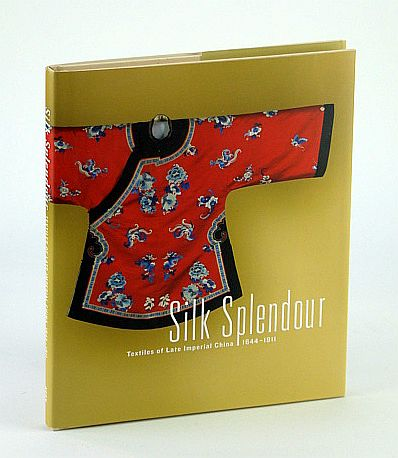 Silk Splendour: Textiles of Late Imperial China 1644-1911, Barry Till