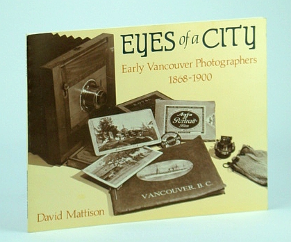 Eyes of a City: Early Vancouver Photographers, 1868-1900 (Vancouver City Archives Occasional Paper No. 3), Mattison, David