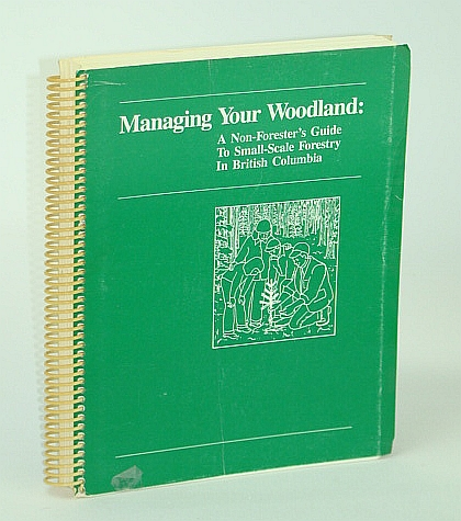 Image for Managing Your Woodland: A Non-Forester's Guide to Small-Scale Forestry in British Columbia (B.C.)