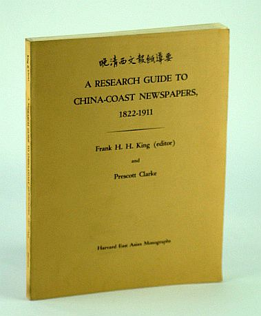 A Research Guide to China-Coast Newspapers 1822-1911 - Harvard East Asian Monographs, King, Frank H.H. (Editor); Clarke, Prescott