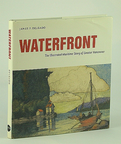 Waterfront : The Illustrated Maritime History of Greater Vancouver, Delgado, James P.