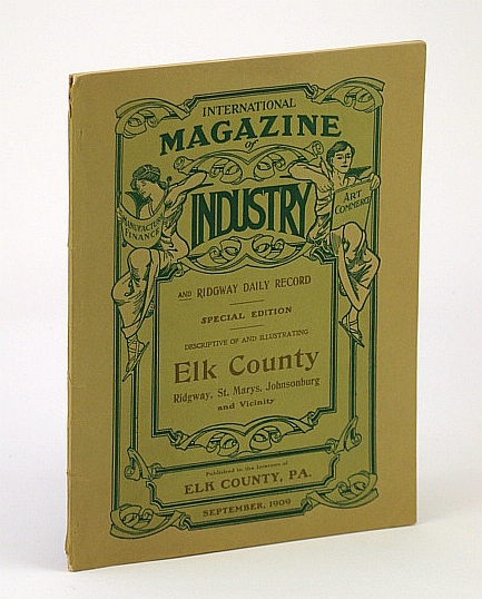 International Magazine of Industry and Ridgway (Pennsylvania) Daily Record - Special Edition Descriptive of and Illustrating Elk County, Ridgway, St. Marys, Johnsonburg and Vicinity, September (Sept.) 1909, Volume III Number 8, Author Not Stated