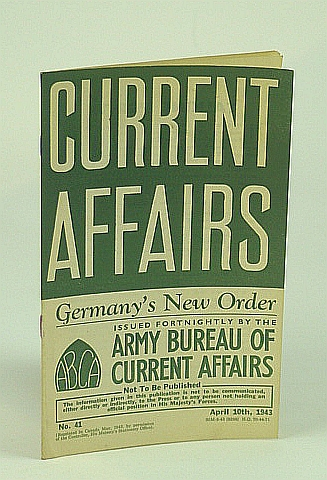 Current Affairs, Number 41: Germany's New Order, April (Apr.) 10th, 1943, (British) Army Bureau of Current Affairs; Aris, Dr. R.