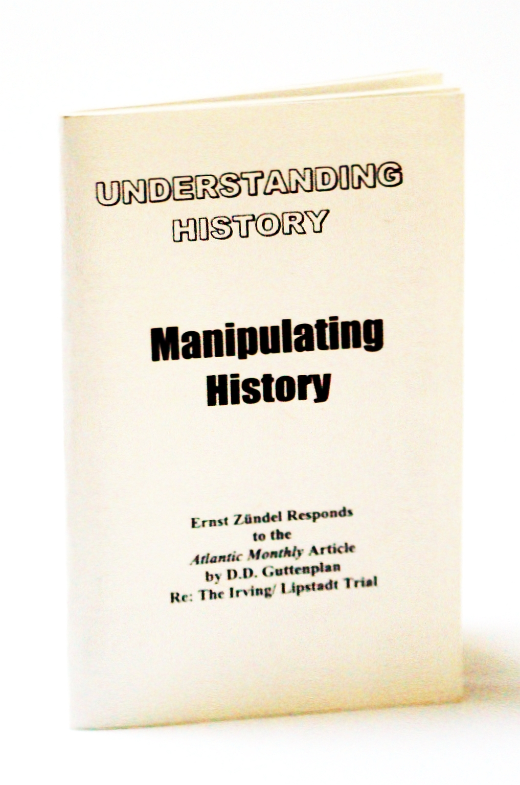 Image for Understanding History / Manipulating History: Ernst Zundel Responds to the Atlantic Monthly Article By D.D. Guttenplan Re: The [David] Irving / [Deborah] Lipstadt Trial
