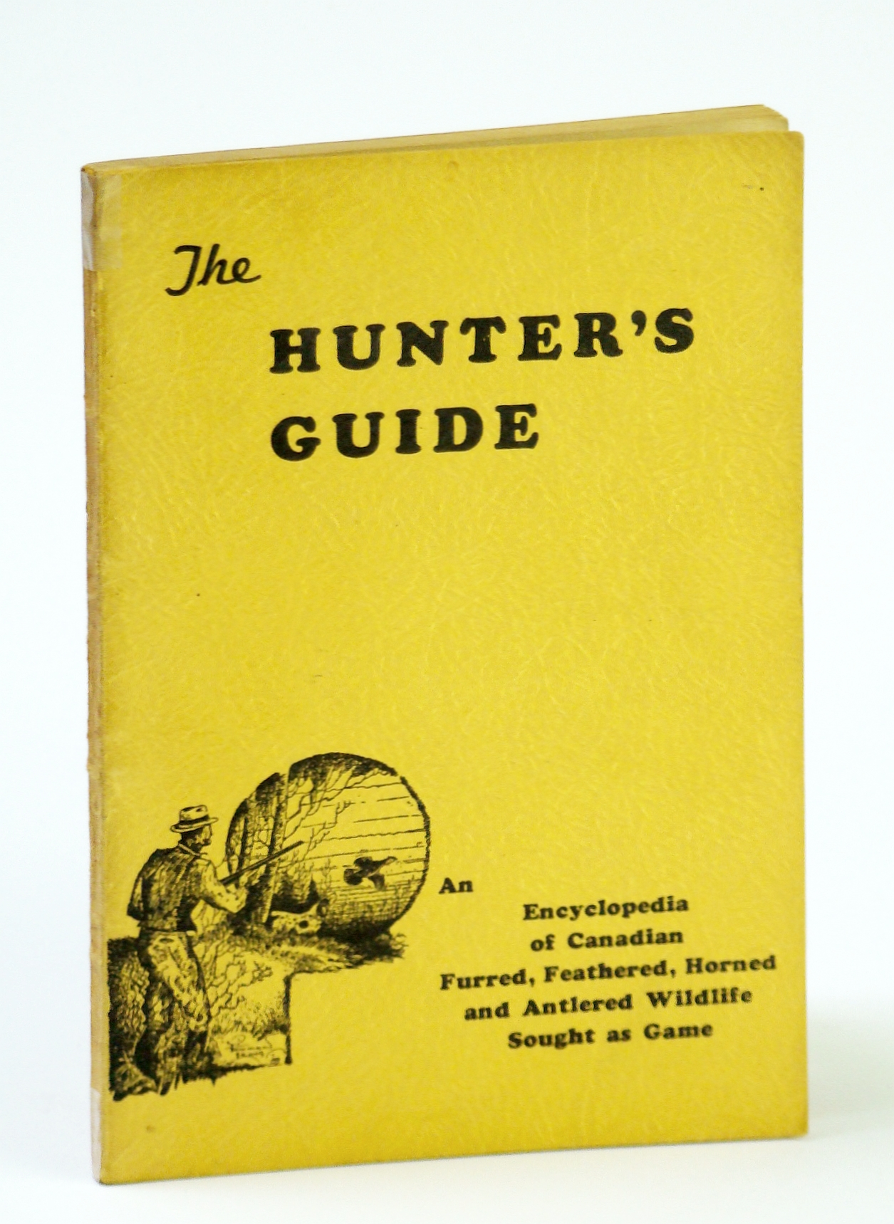 Image for The Hunter's Guide: An Encyclopedia of Canadian Furred, Feathered, Horned and Antlered Wildlife Sought as Game