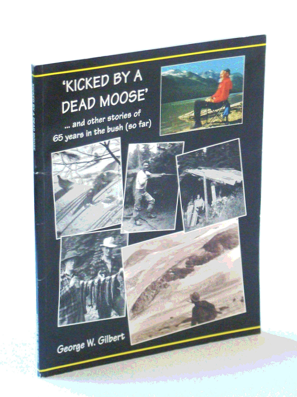 Kicked By a Dead Moose and Other Stories of 65 Years in the Bush (so far)