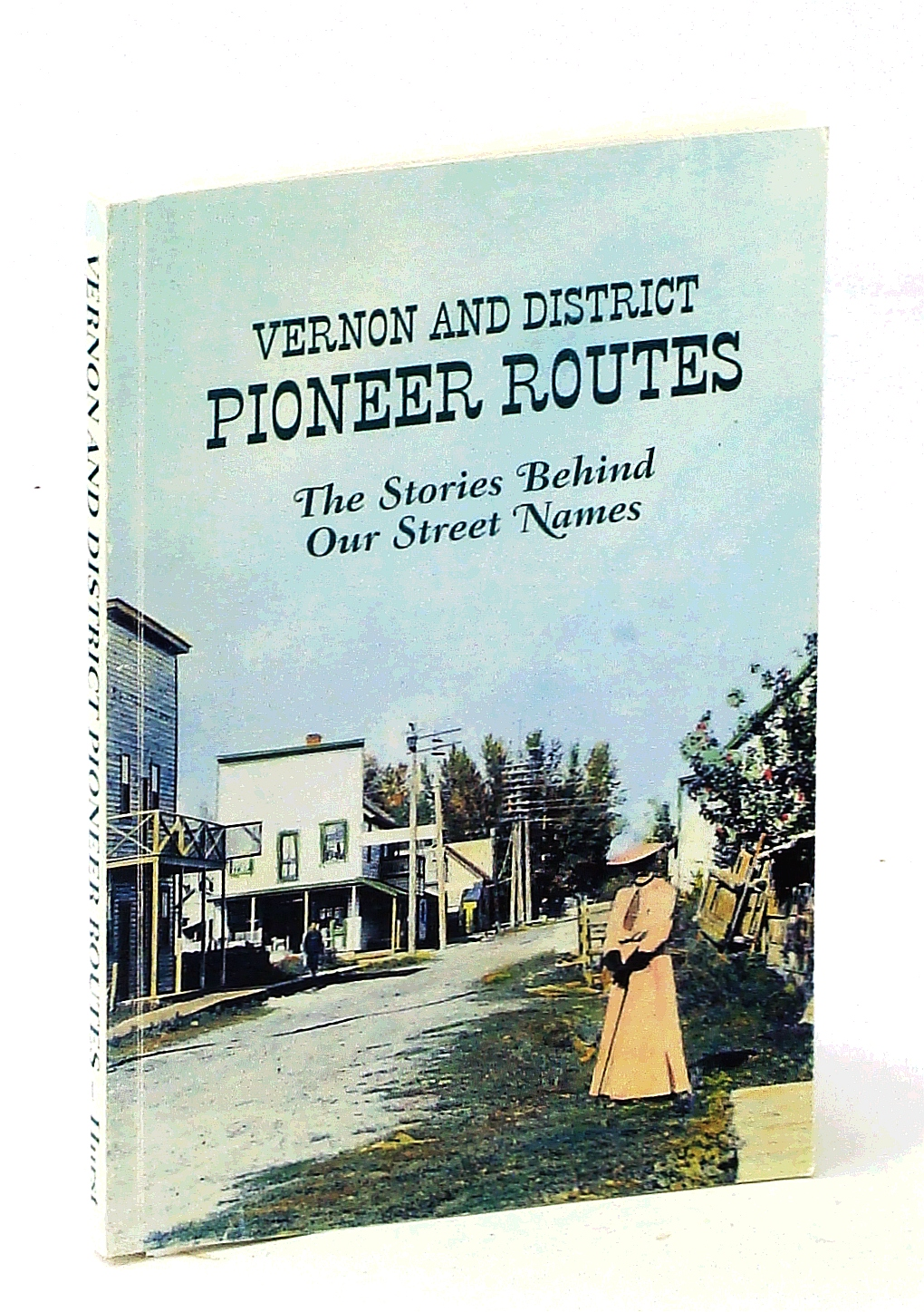 Image for VERNON AND DISTRICT PIONEER ROUTES the Stories Behind the Sreeet Names