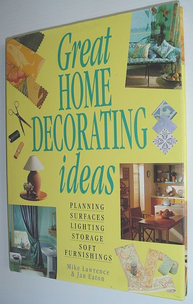 Great Home Decorating Ideas: Planning, Surfaces, Lighting, Storage, Soft Furnishings, Lawrence, Mike; Eaton, Jan