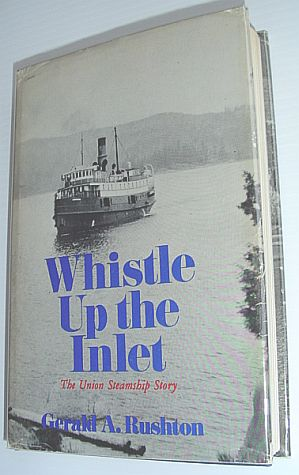 RUSHTON, GERALD A - Whistle Up the Inlet: The Union Steamship Story