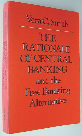 The Rationale of Central Banking: And the Free Banking Alternative, Vera C. Smith