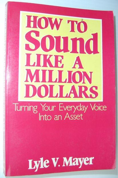 MAYER, LYLE VERNON - How to Sound Like a Million Dollars: Turning Your Everyday Voice Into an Asset