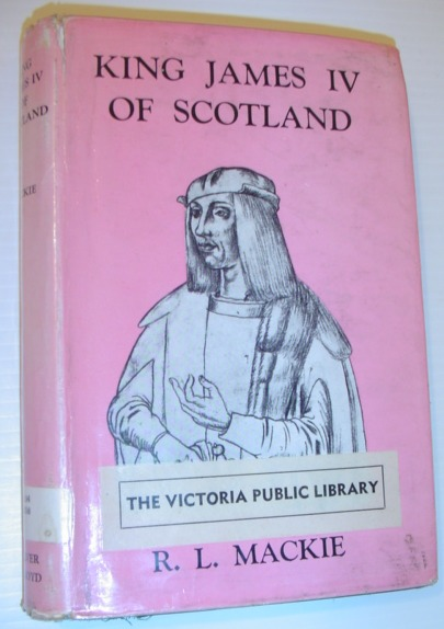 MACKIE, R.L. - King James IV of Scotland - a Brief Survey of His Life and Times