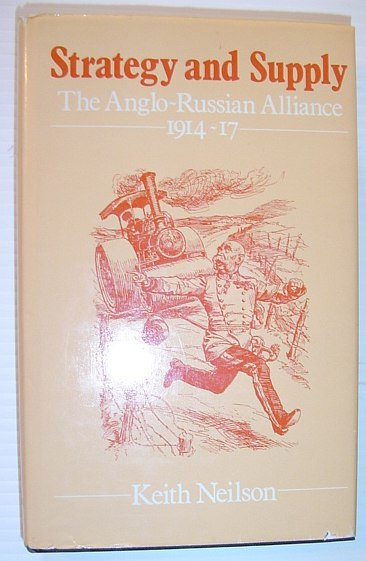 Strategy and Supply: The Anglo-Russian Alliance, 1914-17, Neilson, Keith