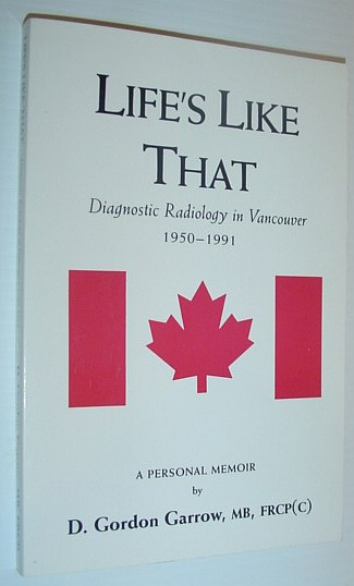 Image for Life's Like That: Diagnostic Radiology in Vancouver 1950-1991 A Personal Memoir