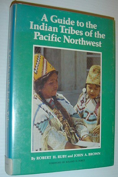 RUBY, ROBERT H.; BROWN, JOHN ARTHUR - A Guide to the Indian Tribes of the Pacific Northwest