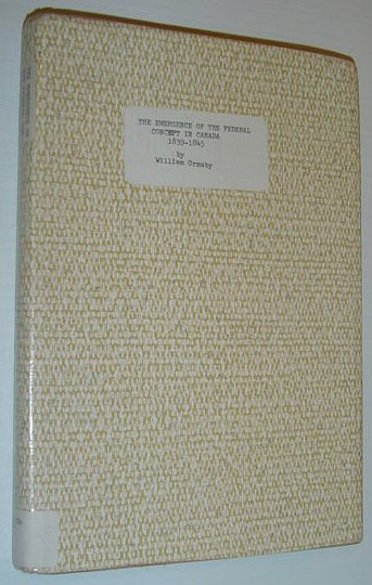 Emergence of the Federal Concept in Canada, 1839 - 1845 (Canadian Study in History & Government), Ormsby, William